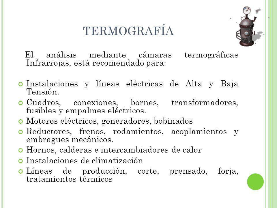 El análisis mediante cámaras termográficas Infrarrojas, está recomendado para: Instalaciones y líneas eléctricas de Alta y Baja Tensión. Cuadros, cone