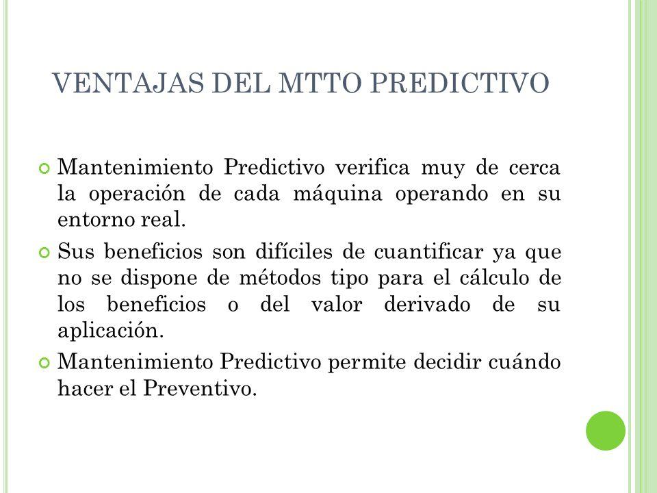 VENTAJAS DEL MTTO PREDICTIVO Mantenimiento Predictivo verifica muy de cerca la operación de cada máquina operando en su entorno real. Sus beneficios s