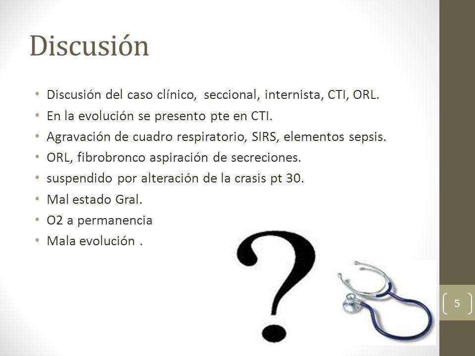 Discusión Discusión del caso clínico, seccional, internista, CTI, ORL. En la evolución se presento pte en CTI. Agravación de cuadro respiratorio, SIRS