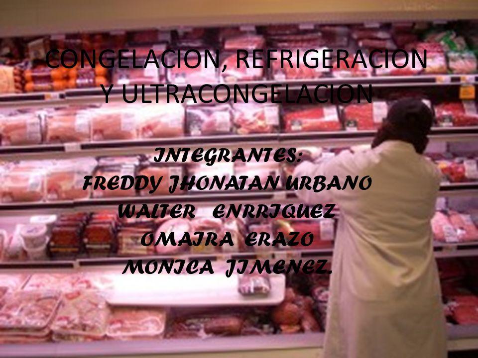 CONGELACION, REFRIGERACION Y ULTRACONGELACION INTEGRANTES: FREDDY JHONATAN URBANO WALTER ENRRIQUEZ OMAIRA ERAZO MONICA JIMENEZ.