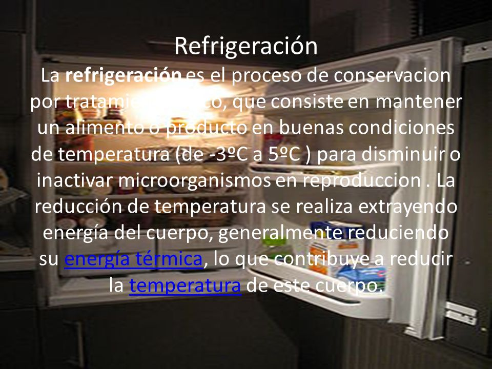 Refrigeración La refrigeración es el proceso de conservacion por tratamiento fisico, que consiste en mantener un alimento o producto en buenas condici