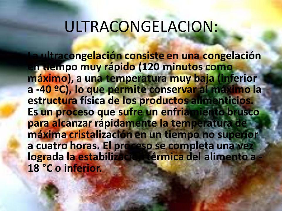 ULTRACONGELACION: La ultracongelación consiste en una congelación en tiempo muy rápido (120 minutos como máximo), a una temperatura muy baja (inferior a -40 ºC), lo que permite conservar al máximo la estructura física de los productos alimenticios.