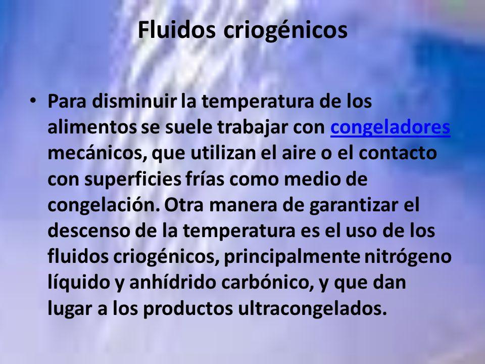 Fluidos criogénicos Para disminuir la temperatura de los alimentos se suele trabajar con congeladores mecánicos, que utilizan el aire o el contacto co