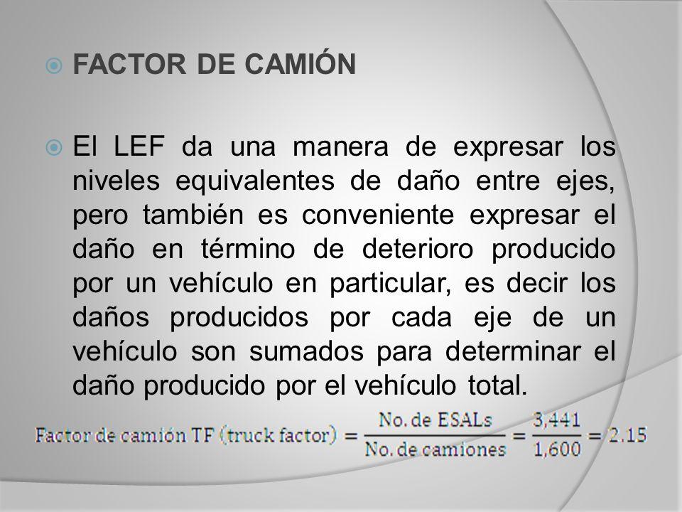 FACTOR DE CAMIÓN El LEF da una manera de expresar los niveles equivalentes de daño entre ejes, pero también es conveniente expresar el daño en término de deterioro producido por un vehículo en particular, es decir los daños producidos por cada eje de un vehículo son sumados para determinar el daño producido por el vehículo total.