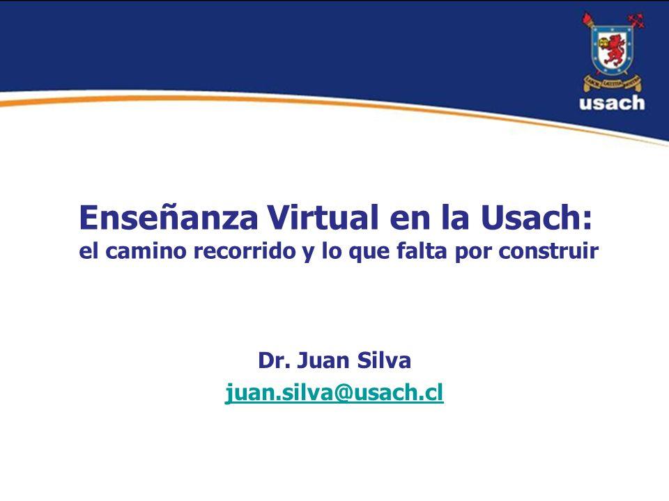 Enseñanza Virtual en la Usach: el camino recorrido y lo que falta por construir Dr. Juan Silva juan.silva@usach.cl