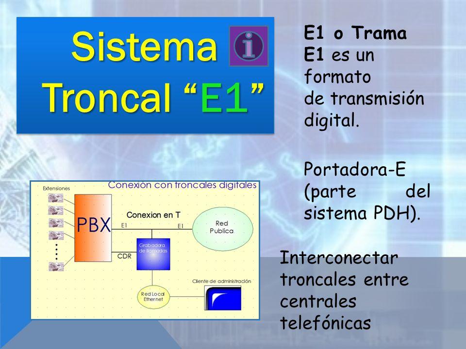 Sistema Troncal E1 E1 o Trama E1 es un formato de transmisión digital. Portadora-E (parte del sistema PDH). Interconectar troncales entre centrales te