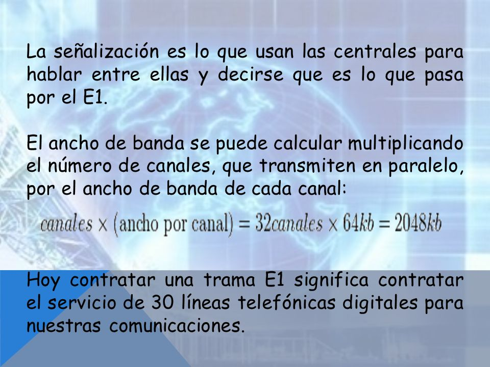 La señalización es lo que usan las centrales para hablar entre ellas y decirse que es lo que pasa por el E1. El ancho de banda se puede calcular multi