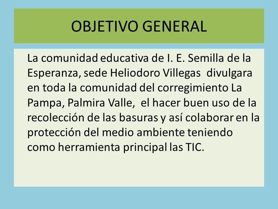 OBJETIVO GENERAL La comunidad educativa de I. E. Semilla de la Esperanza, sede Heliodoro Villegas divulgara en toda la comunidad del corregimiento La