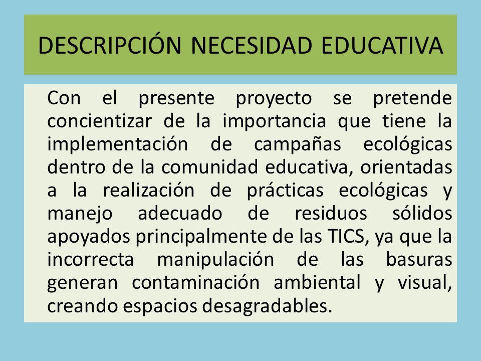 DESCRIPCIÓN NECESIDAD EDUCATIVA Con el presente proyecto se pretende concientizar de la importancia que tiene la implementación de campañas ecológicas