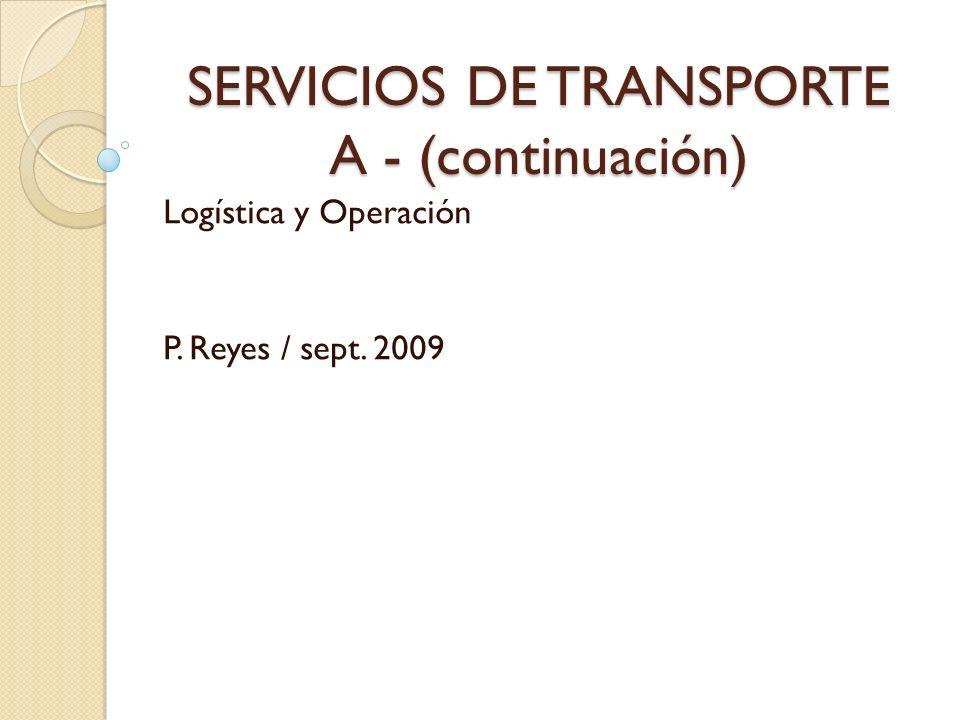 SERVICIOS DE TRANSPORTE A - (continuación) Logística y Operación P. Reyes / sept. 2009