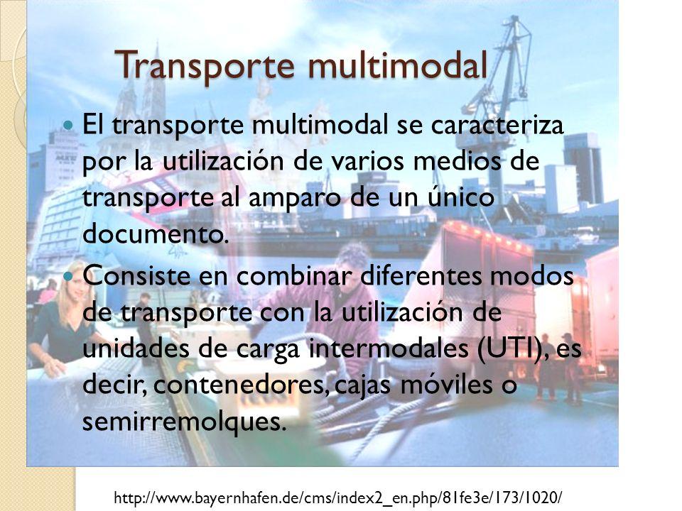 Transporte multimodal El transporte multimodal se caracteriza por la utilización de varios medios de transporte al amparo de un único documento. Consi