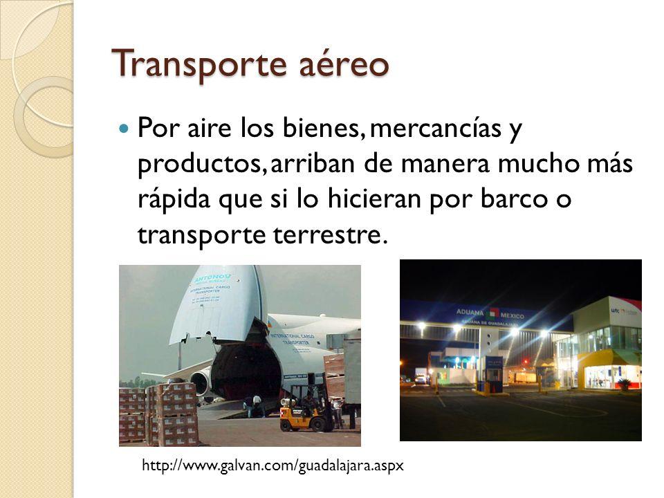 Transporte aéreo Por aire los bienes, mercancías y productos, arriban de manera mucho más rápida que si lo hicieran por barco o transporte terrestre.