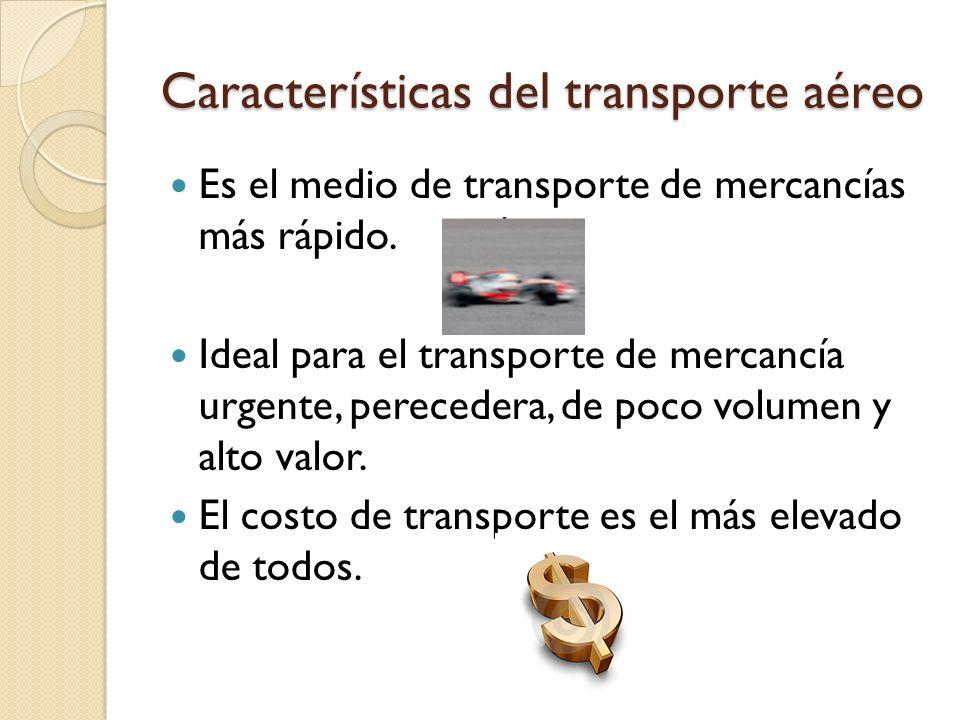 Características del transporte aéreo Es el medio de transporte de mercancías más rápido. Ideal para el transporte de mercancía urgente, perecedera, de