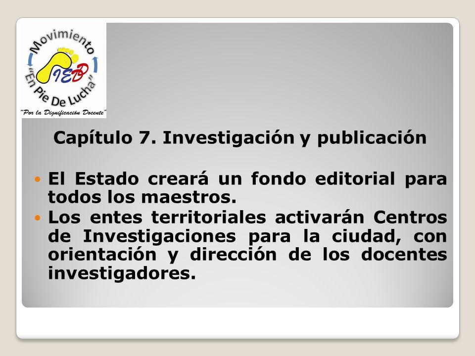 Capítulo 7. Investigación y publicación El Estado creará un fondo editorial para todos los maestros. Los entes territoriales activarán Centros de Inve
