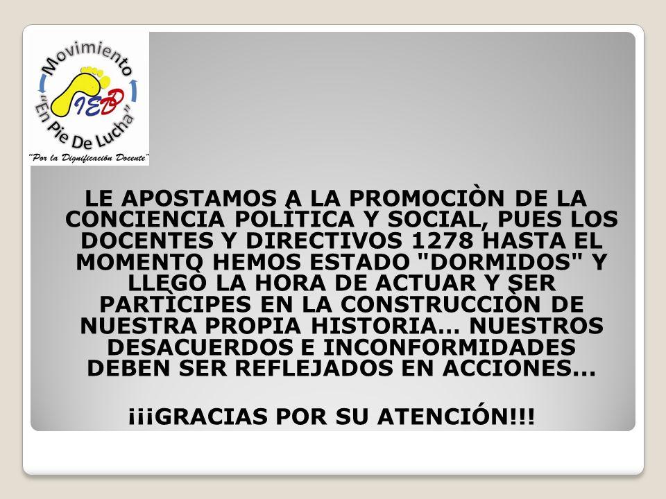 LE APOSTAMOS A LA PROMOCIÒN DE LA CONCIENCIA POLÌTICA Y SOCIAL, PUES LOS DOCENTES Y DIRECTIVOS 1278 HASTA EL MOMENTO HEMOS ESTADO