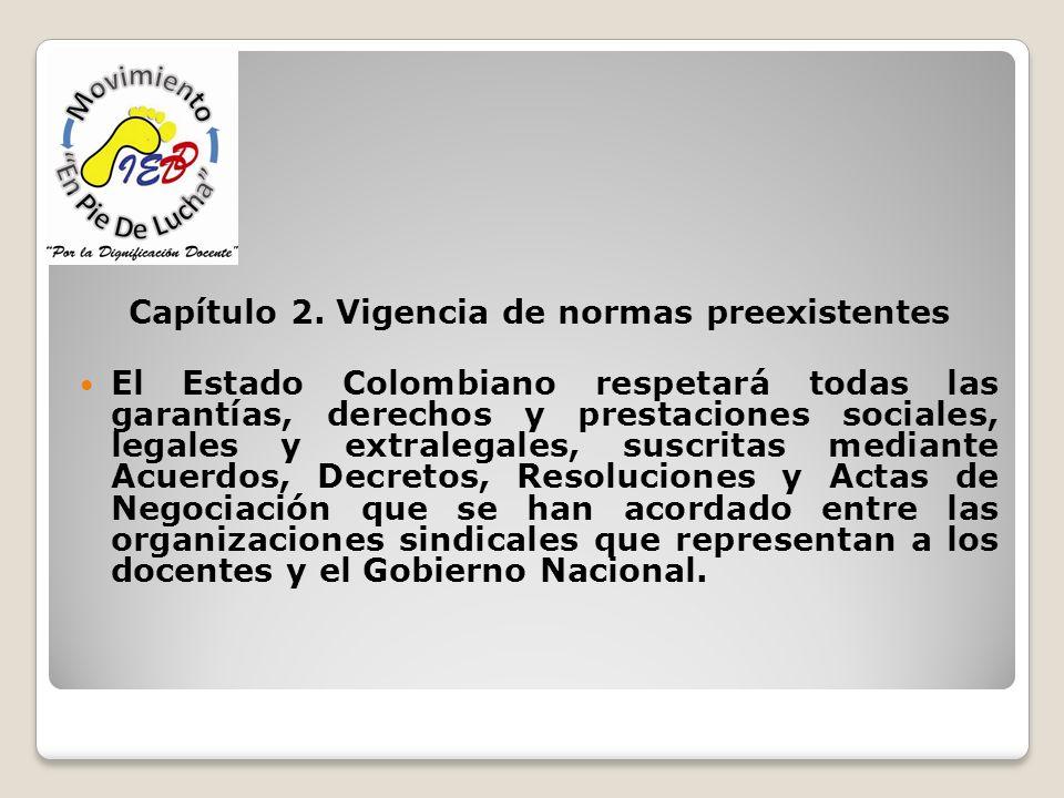 Capítulo 2. Vigencia de normas preexistentes El Estado Colombiano respetará todas las garantías, derechos y prestaciones sociales, legales y extralega