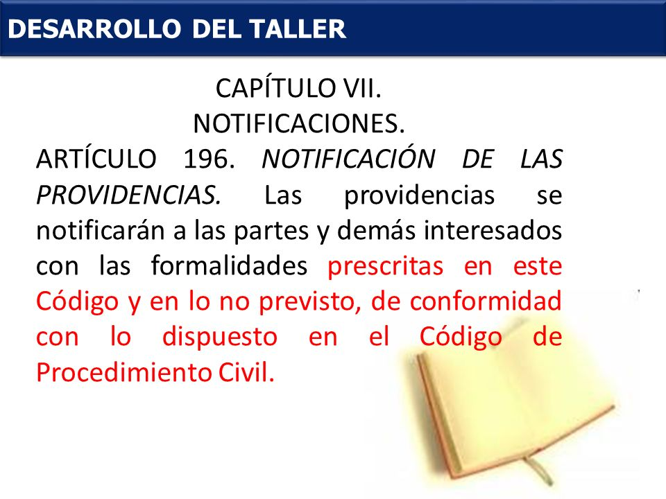 . DESARROLLO DEL TALLER CAPÍTULO VII. NOTIFICACIONES. ARTÍCULO 196. NOTIFICACIÓN DE LAS PROVIDENCIAS. Las providencias se notificarán a las partes y d