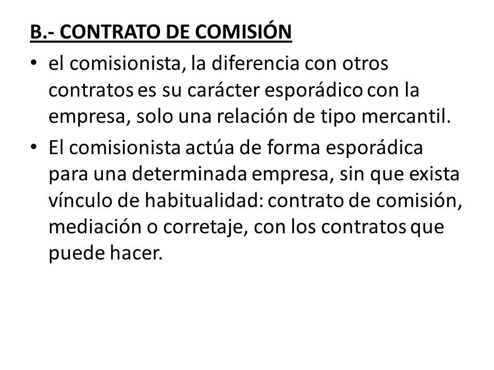 B.- CONTRATO DE COMISIÓN el comisionista, la diferencia con otros contratos es su carácter esporádico con la empresa, solo una relación de tipo mercan