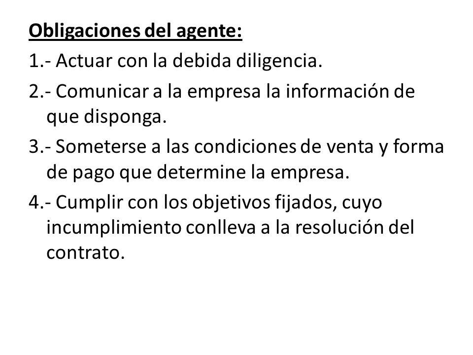 Obligaciones del agente: 1.- Actuar con la debida diligencia. 2.- Comunicar a la empresa la información de que disponga. 3.- Someterse a las condicion