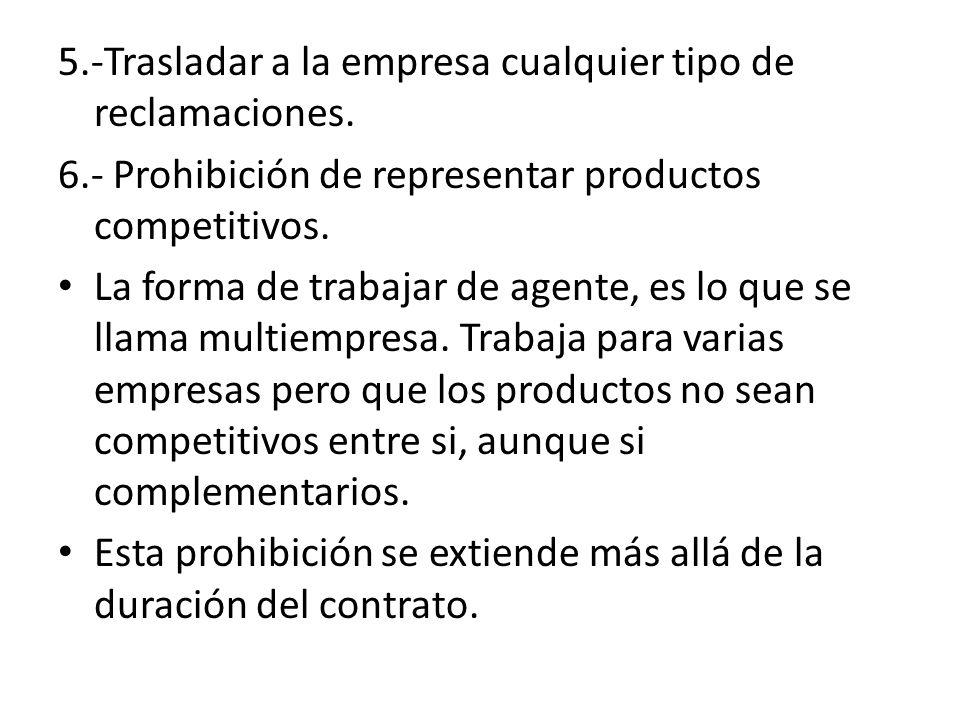 5.-Trasladar a la empresa cualquier tipo de reclamaciones. 6.- Prohibición de representar productos competitivos. La forma de trabajar de agente, es l