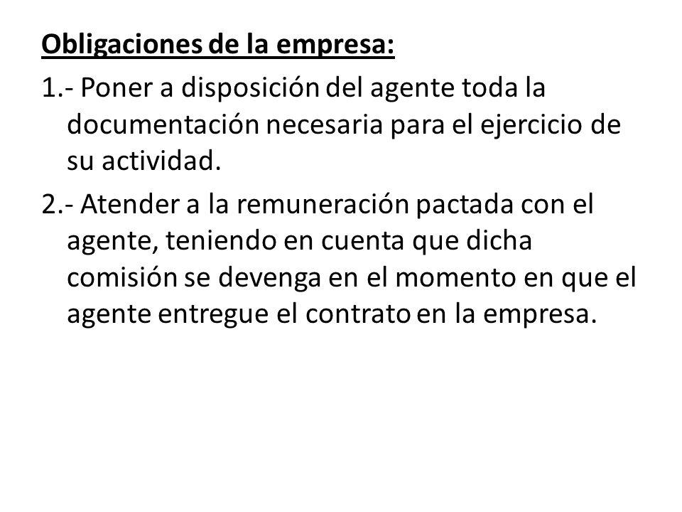 Obligaciones de la empresa: 1.- Poner a disposición del agente toda la documentación necesaria para el ejercicio de su actividad. 2.- Atender a la rem