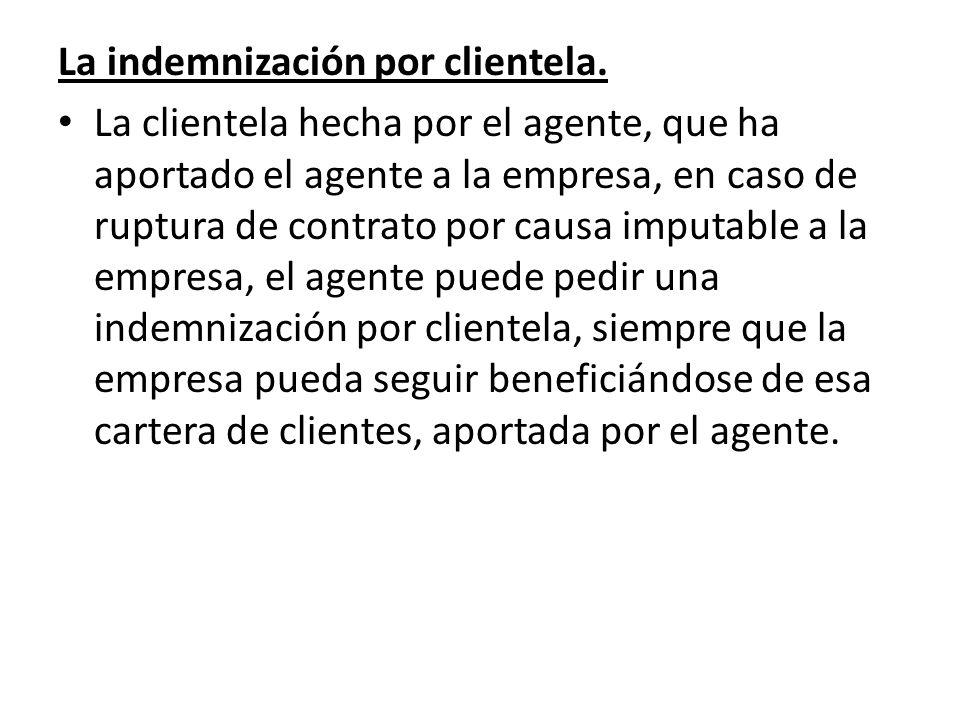 La indemnización por clientela. La clientela hecha por el agente, que ha aportado el agente a la empresa, en caso de ruptura de contrato por causa imp