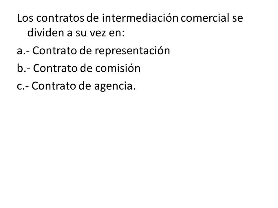 Los contratos de intermediación comercial se dividen a su vez en: a.- Contrato de representación b.- Contrato de comisión c.- Contrato de agencia.