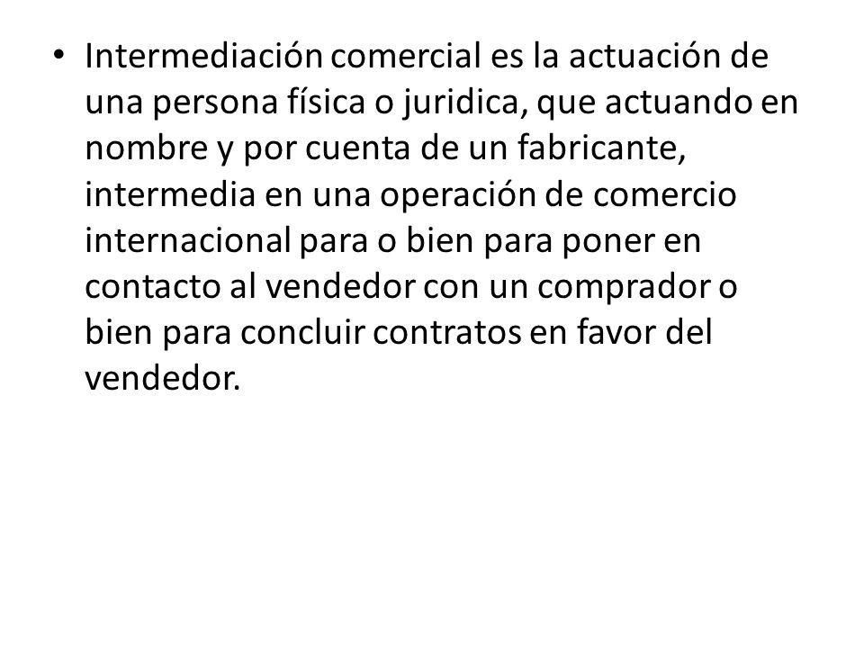 Intermediación comercial es la actuación de una persona física o juridica, que actuando en nombre y por cuenta de un fabricante, intermedia en una ope