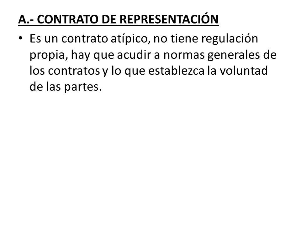 A.- CONTRATO DE REPRESENTACIÓN Es un contrato atípico, no tiene regulación propia, hay que acudir a normas generales de los contratos y lo que estable