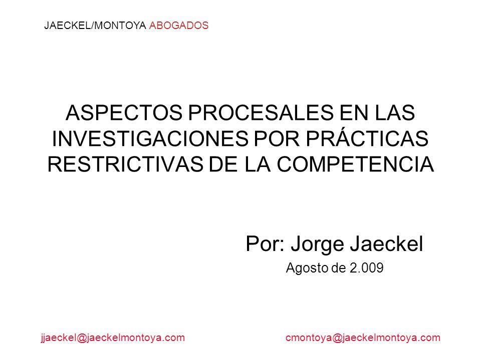 jjaeckel@jaeckelmontoya.comcmontoya@jaeckelmontoya.com JAECKEL/MONTOYA ABOGADOS ASPECTOS PROCESALES EN LAS INVESTIGACIONES POR PRÁCTICAS RESTRICTIVAS