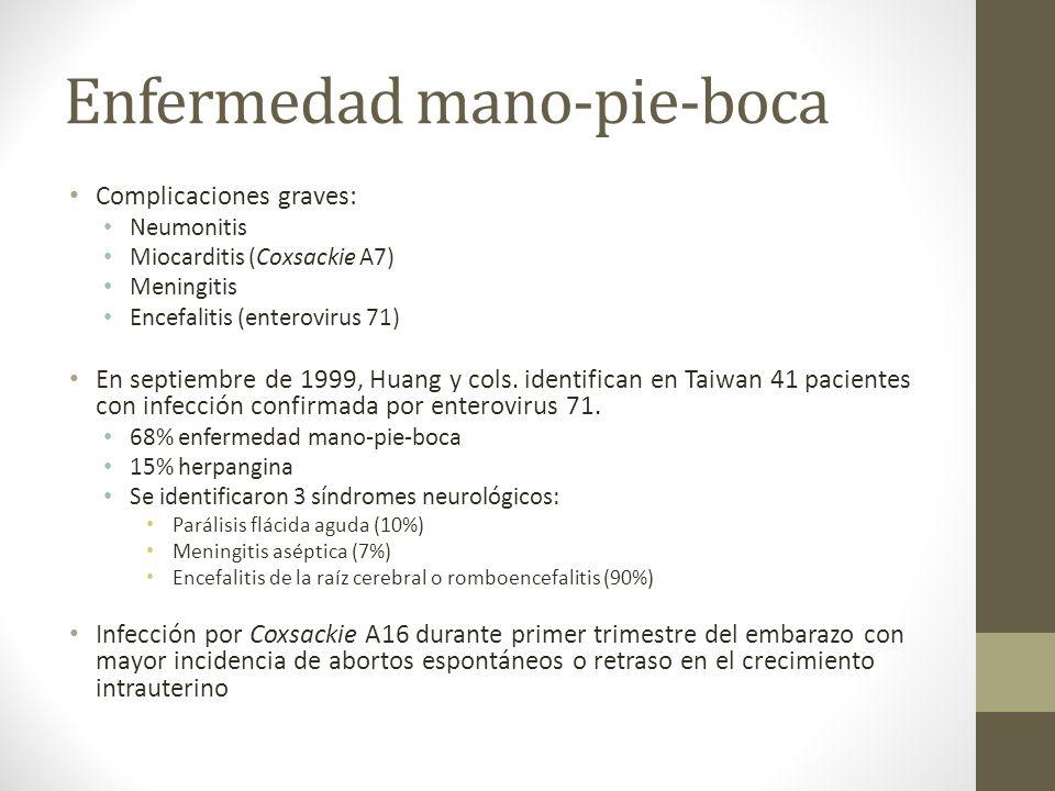 Enfermedad mano-pie-boca Complicaciones graves: Neumonitis Miocarditis (Coxsackie A7) Meningitis Encefalitis (enterovirus 71) En septiembre de 1999, H