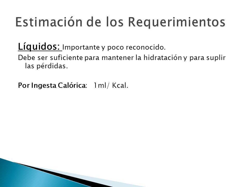 Líquidos: Importante y poco reconocido. Debe ser suficiente para mantener la hidratación y para suplir las pérdidas. Por Ingesta Calórica: 1ml/ Kcal.