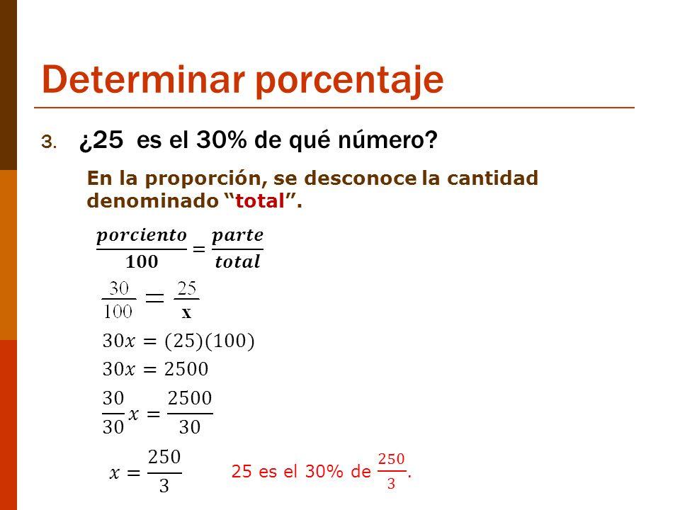 Determinar porcentaje 3. ¿25 es el 30% de qué número? En la proporción, se desconoce la cantidad denominado total.
