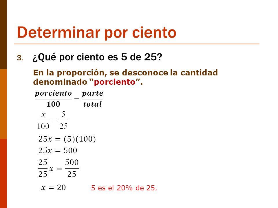 Determinar por ciento 3. ¿Qué por ciento es 5 de 25? En la proporción, se desconoce la cantidad denominado porciento. 5 es el 20% de 25.