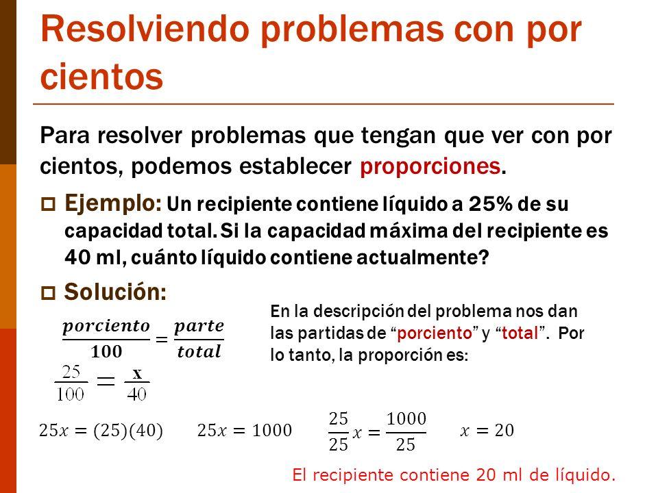 Resolviendo problemas con por cientos Para resolver problemas que tengan que ver con por cientos, podemos establecer proporciones. Ejemplo: Un recipie