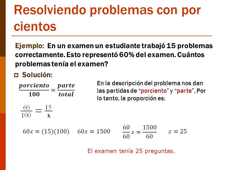 Resolviendo problemas con por cientos Ejemplo: En un examen un estudiante trabajó 15 problemas correctamente. Esto representó 60% del examen. Cuántos
