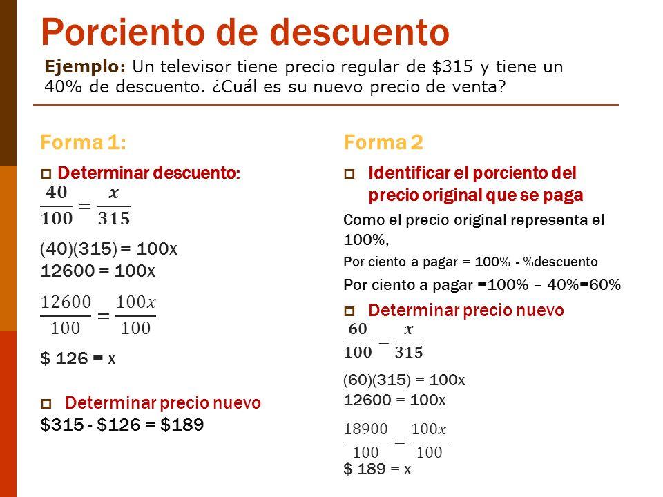 Porciento de descuento Forma 1:Forma 2 Ejemplo: Un televisor tiene precio regular de $315 y tiene un 40% de descuento. ¿Cuál es su nuevo precio de ven