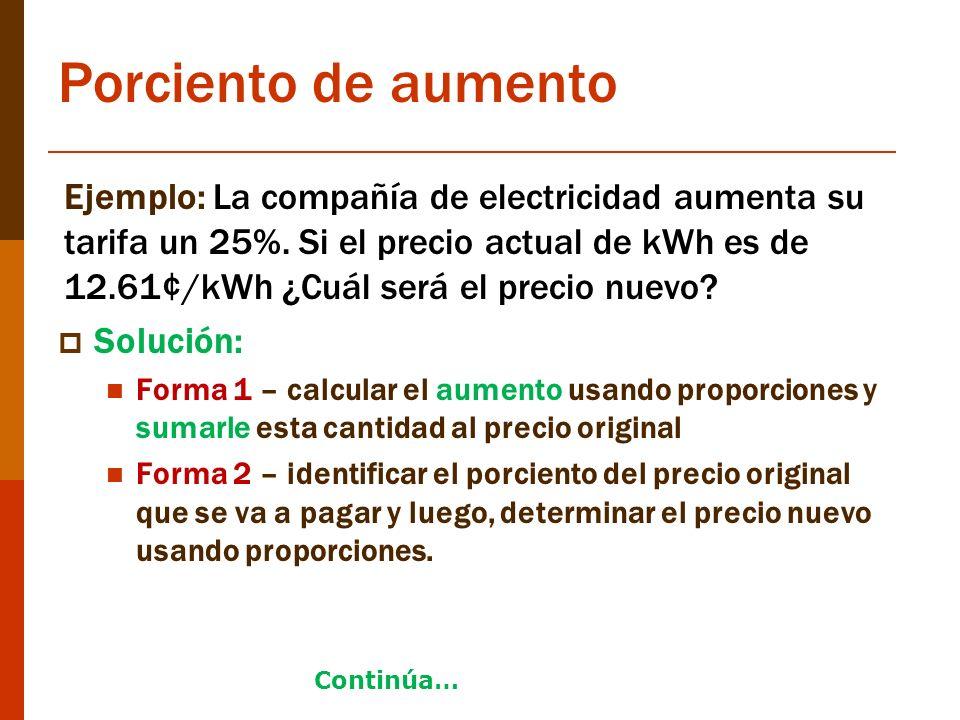 Porciento de aumento Ejemplo: La compañía de electricidad aumenta su tarifa un 25%. Si el precio actual de kWh es de 12.61¢/kWh ¿Cuál será el precio n