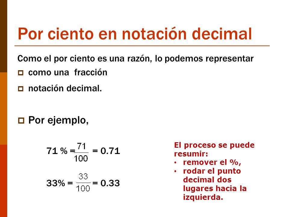 Por ciento en notación decimal Como el por ciento es una razón, lo podemos representar como una fracción notación decimal. Por ejemplo, 71 % = = 0.71