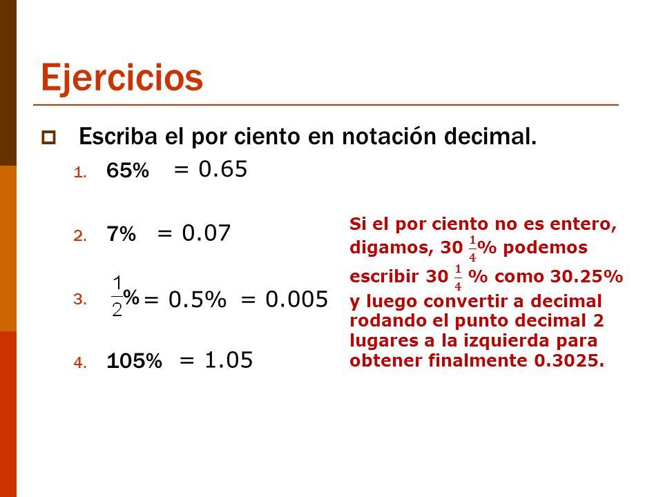 Ejercicios Escriba el por ciento en notación decimal. 1. 65% 2. 7% 3. % 4. 105% = 0.65 = 0.07 = 0.005 = 1.05 = 0.5%