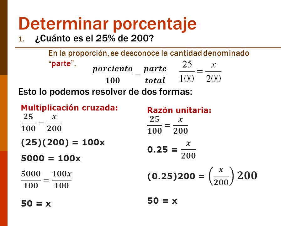 Determinar porcentaje 1. ¿Cuánto es el 25% de 200? En la proporción, se desconoce la cantidad denominadoparte. Esto lo podemos resolver de dos formas: