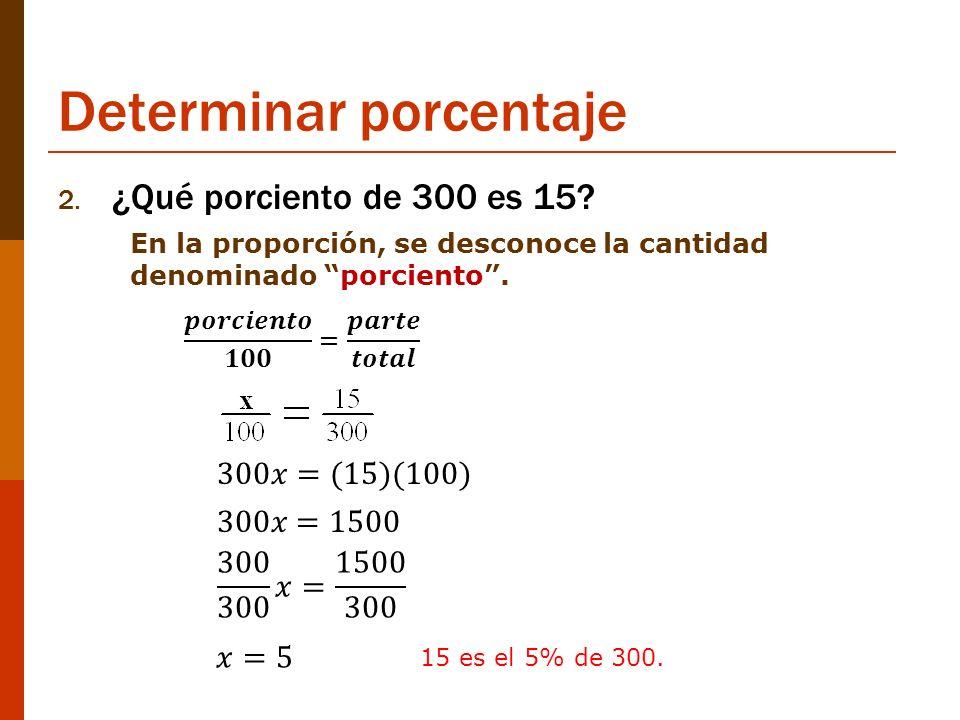 Determinar porcentaje 2. ¿Qué porciento de 300 es 15? En la proporción, se desconoce la cantidad denominado porciento. 15 es el 5% de 300.