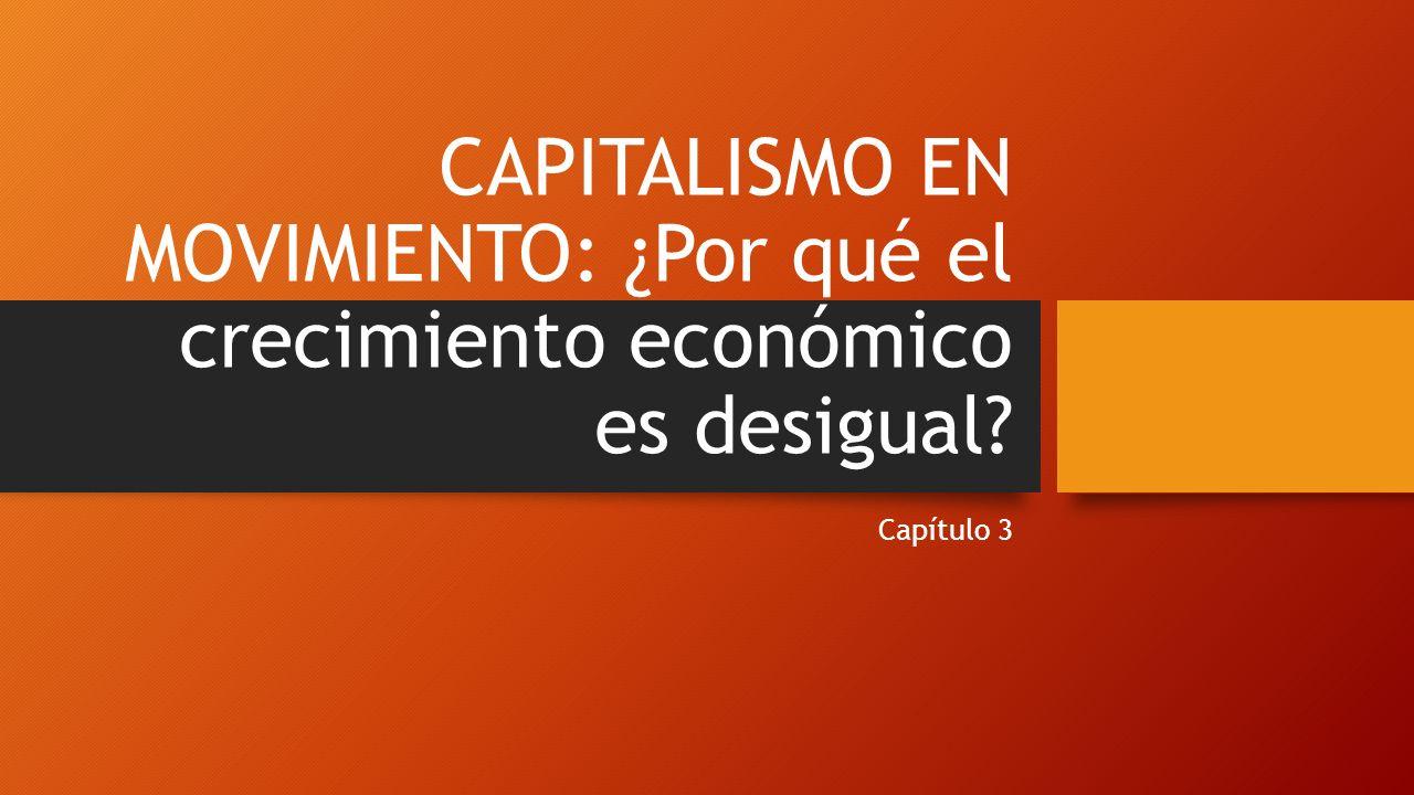 CAPITALISMO EN MOVIMIENTO: ¿Por qué el crecimiento económico es desigual? Capítulo 3