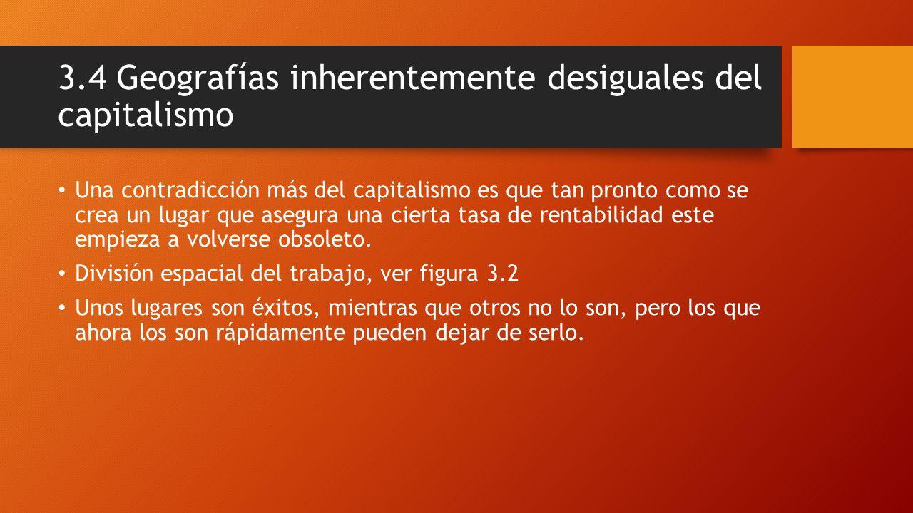 3.4 Geografías inherentemente desiguales del capitalismo Una contradicción más del capitalismo es que tan pronto como se crea un lugar que asegura una