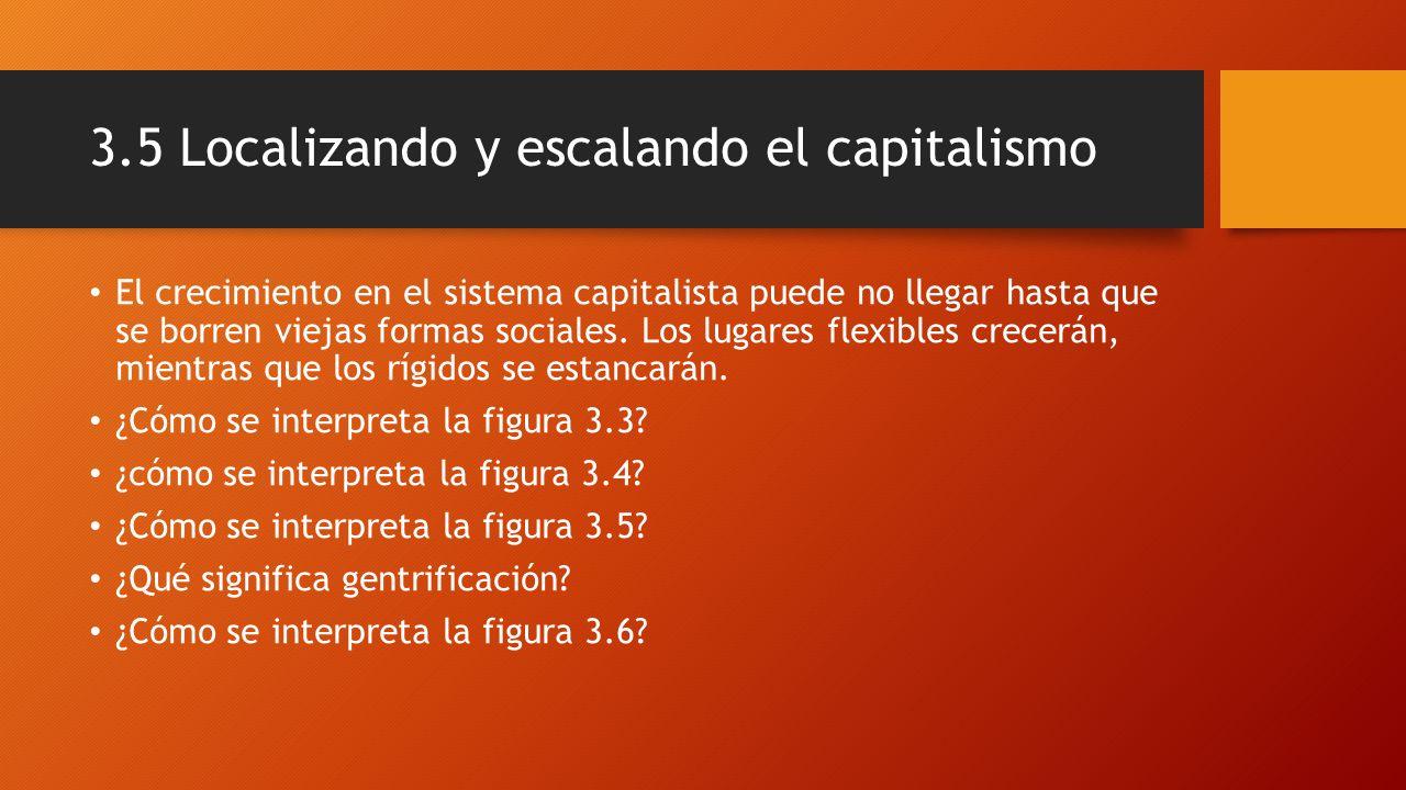 3.5 Localizando y escalando el capitalismo El crecimiento en el sistema capitalista puede no llegar hasta que se borren viejas formas sociales. Los lu