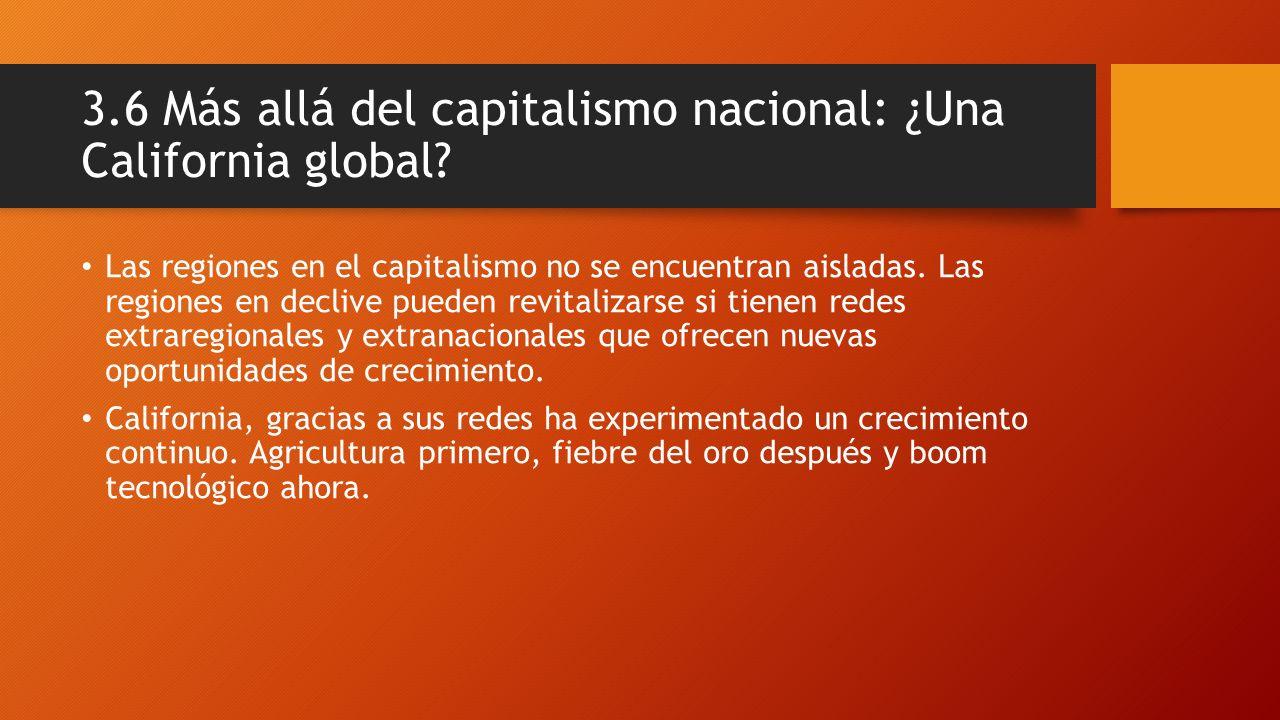 3.6 Más allá del capitalismo nacional: ¿Una California global? Las regiones en el capitalismo no se encuentran aisladas. Las regiones en declive puede