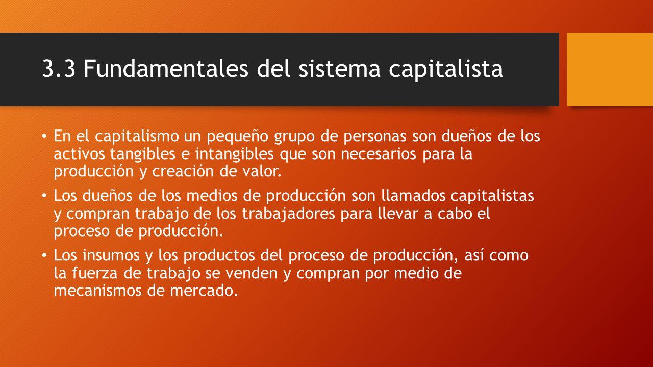 3.3 Fundamentales del sistema capitalista En el capitalismo un pequeño grupo de personas son dueños de los activos tangibles e intangibles que son nec