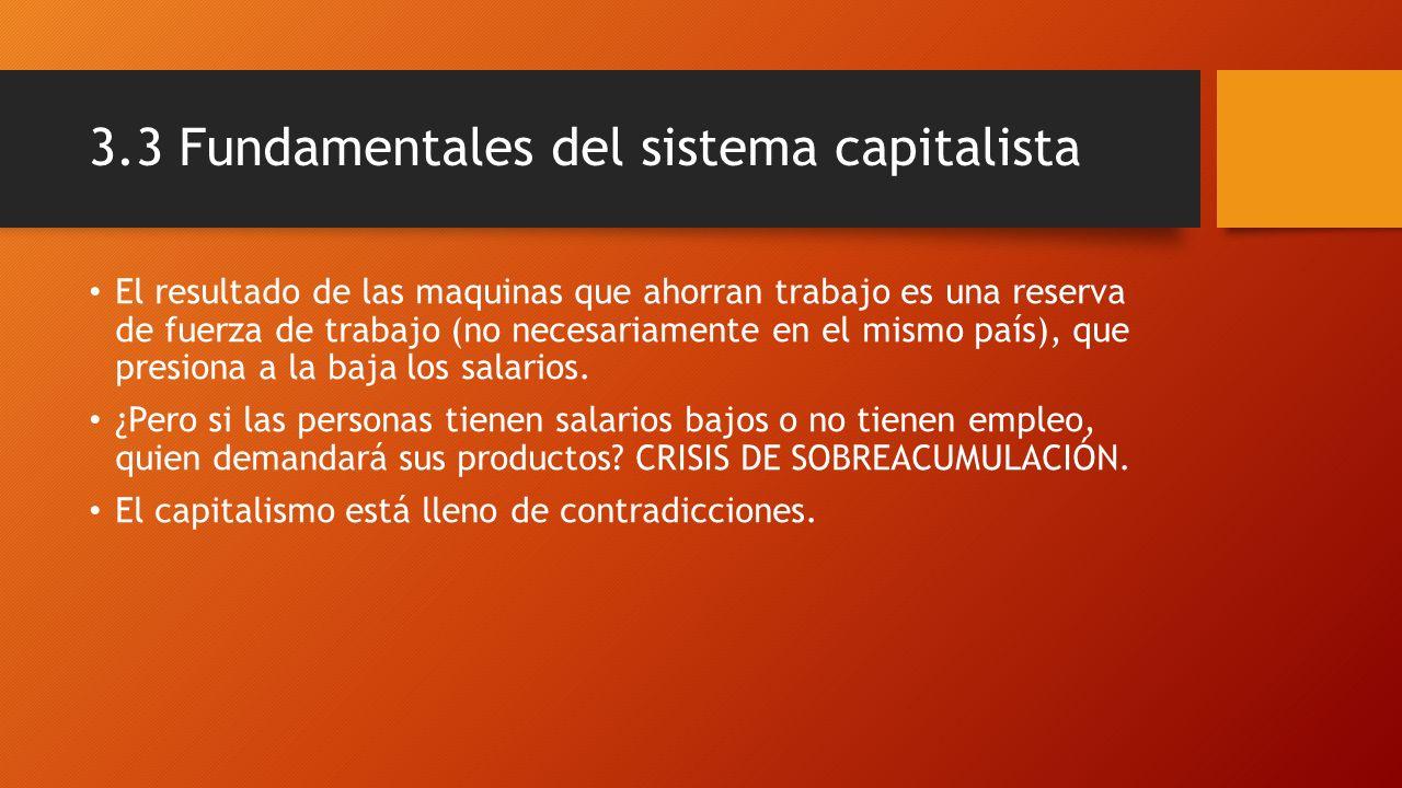 3.3 Fundamentales del sistema capitalista El resultado de las maquinas que ahorran trabajo es una reserva de fuerza de trabajo (no necesariamente en e