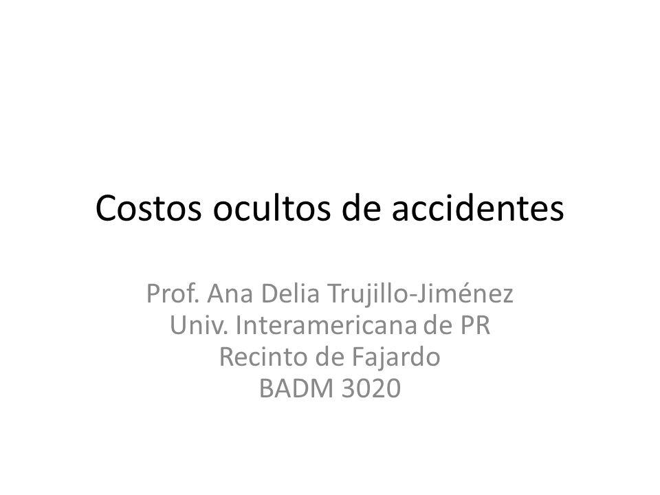 Costos ocultos de accidentes Prof. Ana Delia Trujillo-Jiménez Univ. Interamericana de PR Recinto de Fajardo BADM 3020
