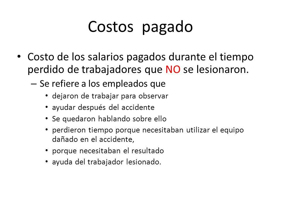 Costos pagado Costo de los salarios pagados durante el tiempo perdido de trabajadores que NO se lesionaron. – Se refiere a los empleados que dejaron d